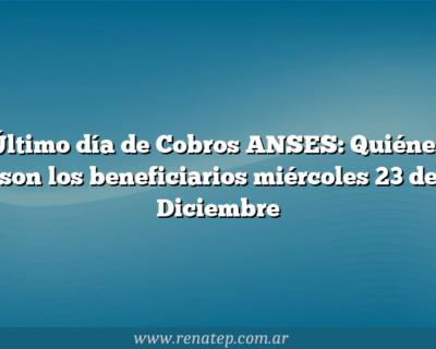 Último día de Cobros ANSES:  Quiénes son los beneficiarios miércoles 23 de Diciembre