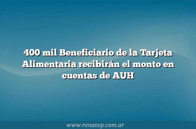400 mil Beneficiario de la Tarjeta Alimentaria recibirán el monto en cuentas de AUH