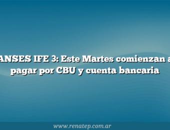ANSES IFE 3: Este Martes comienzan a pagar por CBU y cuenta bancaria