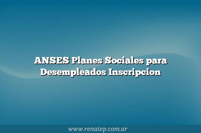 ANSES Planes Sociales para Desempleados  Inscripcion