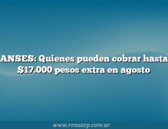 ANSES: Quienes pueden cobrar hasta $17.000 pesos extra en agosto