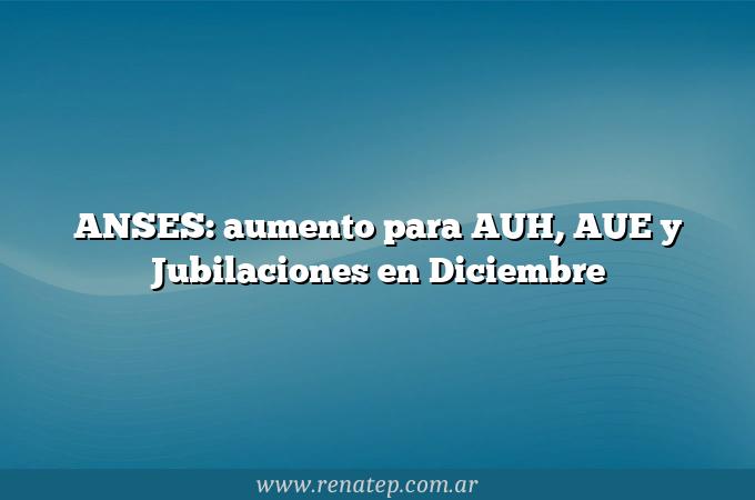 ANSES: aumento para AUH, AUE y Jubilaciones en Diciembre