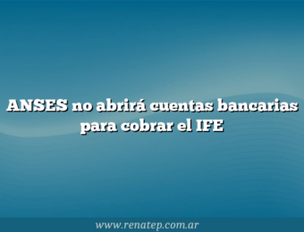 ANSES no abrirá cuentas bancarias para cobrar el IFE