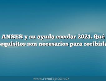 ANSES y su ayuda escolar 2021.  Qué requisitos son necesarios para recibirla