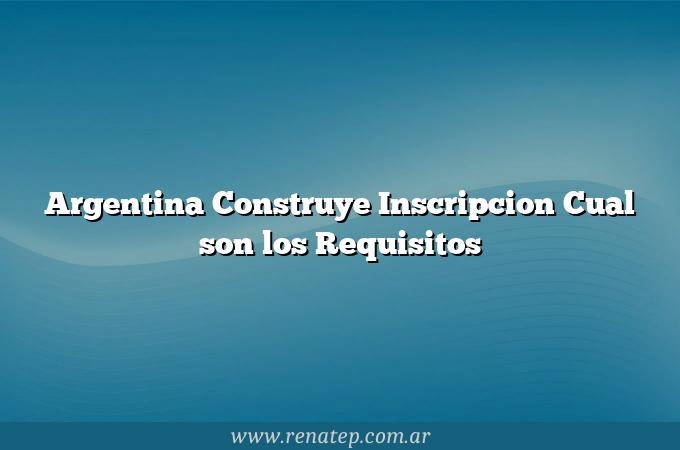 Argentina Construye Inscripcion Cual son los Requisitos
