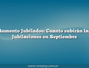 Aumento Jubilados: Cuanto subirán las Jubilaciones en Septiembre