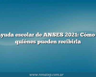 Ayuda escolar de ANSES 2021:  Cómo y quiénes pueden recibirla