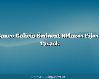 Banco Galicia Éminent [Plazos Fijos – Tasas]