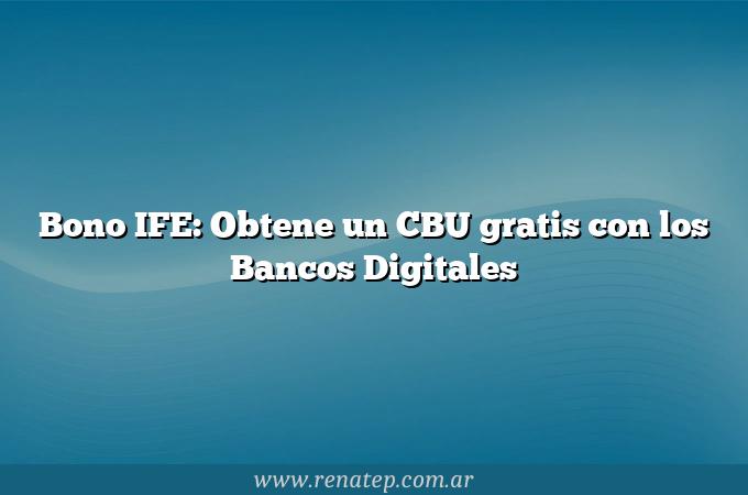 Bono IFE: Obtene un CBU gratis con los Bancos Digitales
