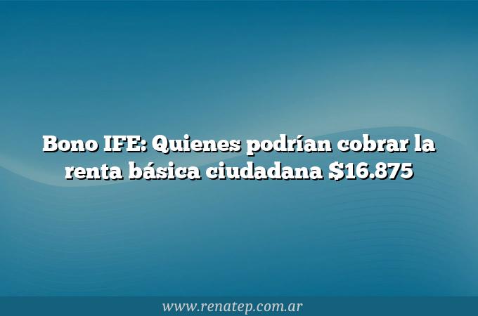 Bono IFE: Quienes podrían cobrar la renta básica ciudadana $16.875
