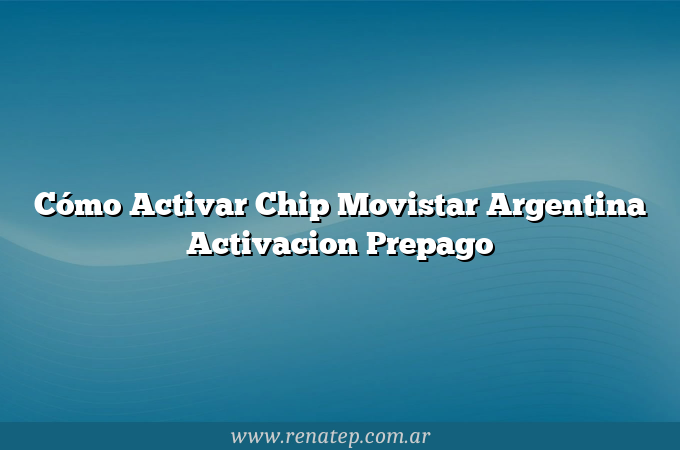 Cómo Activar Chip Movistar Argentina  Activacion Prepago