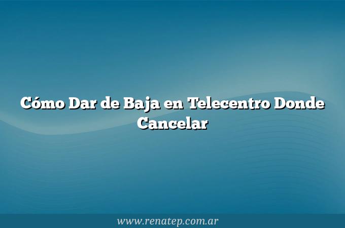 Cómo Dar de Baja en Telecentro  Donde Cancelar