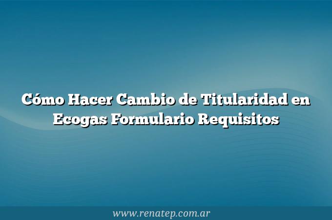 Cómo Hacer Cambio de Titularidad en Ecogas  Formulario Requisitos