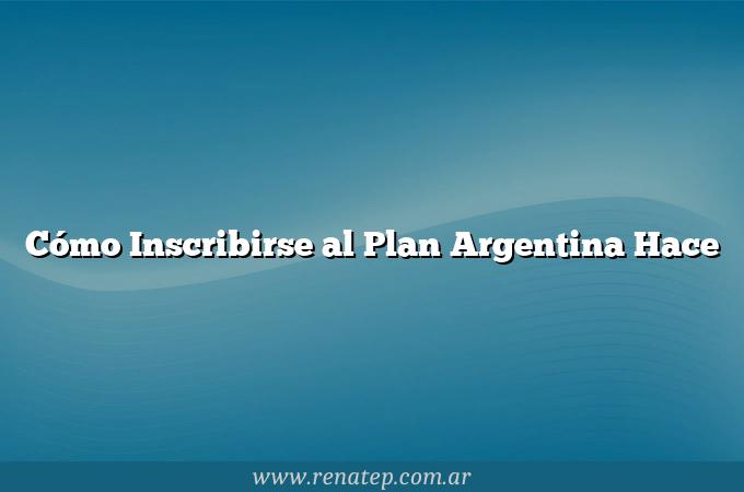 Cómo Inscribirse al Plan Argentina Hace