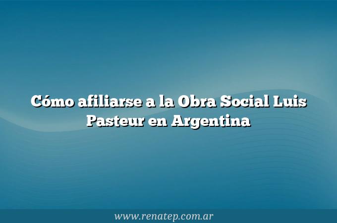 Cómo afiliarse a la Obra Social Luis Pasteur en Argentina