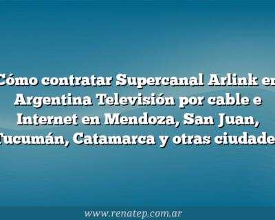 Cómo contratar Supercanal Arlink en Argentina  Televisión por cable e Internet en Mendoza, San Juan, Tucumán, Catamarca y otras ciudades