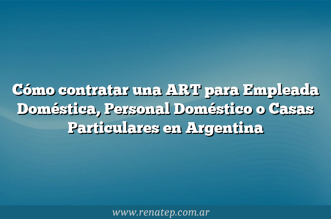 Cómo contratar una ART para Empleada Doméstica, Personal Doméstico o Casas Particulares en Argentina