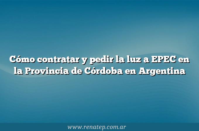 Cómo contratar y pedir la luz a EPEC en la Provincia de Córdoba en Argentina