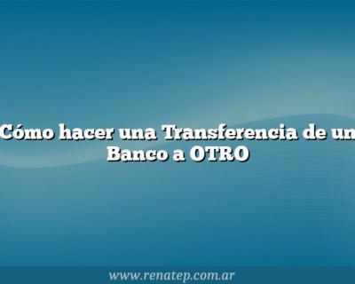 Cómo hacer una Transferencia de un Banco a OTRO
