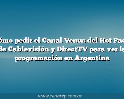 Cómo pedir el Canal Venus del Hot Pack de Cablevisión y  DirectTV para ver la programación en Argentina