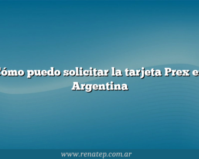 Cómo puedo solicitar la tarjeta Prex en Argentina