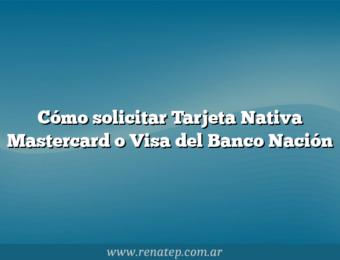 Cómo solicitar Tarjeta Nativa Mastercard o Visa del Banco Nación