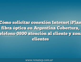 Cómo solicitar conexión Internet iPlan fibra óptica en Argentina  Cobertura, teléfono 0800 atención al cliente y zona clientes