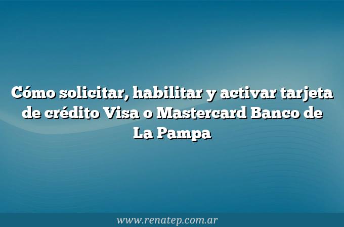 Cómo solicitar, habilitar y activar tarjeta de crédito Visa o Mastercard Banco de La Pampa