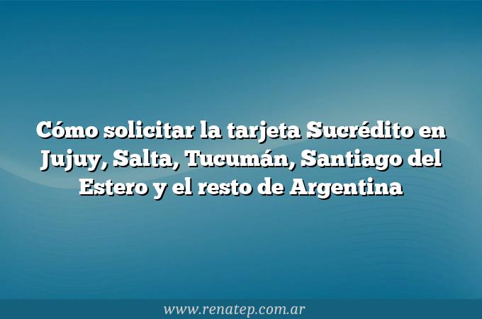 Cómo solicitar la tarjeta Sucrédito en Jujuy, Salta, Tucumán, Santiago del Estero y el resto de Argentina