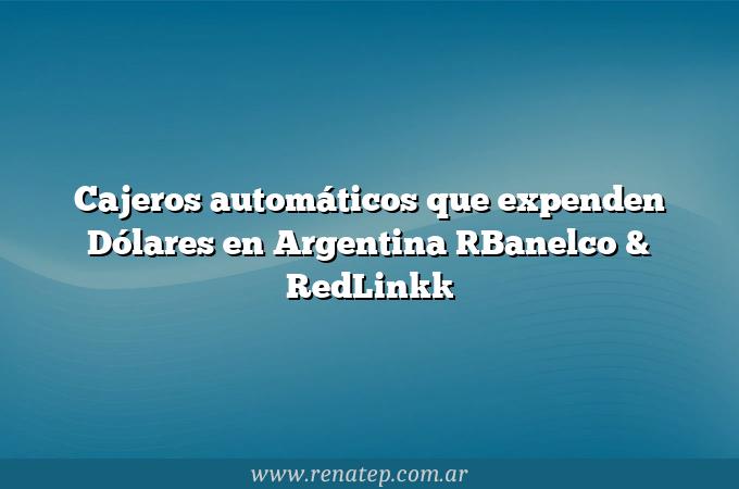 Cajeros automáticos que expenden Dólares en Argentina [Banelco & RedLink]