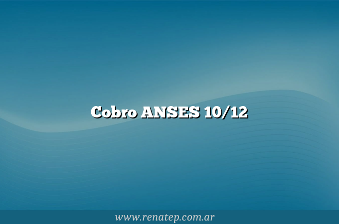 Cobro ANSES 10/12