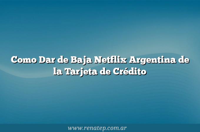 Como Dar de Baja Netflix Argentina de la Tarjeta de Crédito
