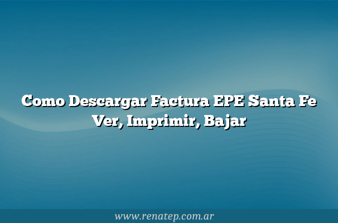 Como Descargar Factura EPE Santa Fe  Ver, Imprimir, Bajar