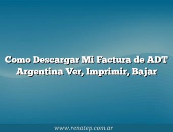 Como Descargar Mi Factura de ADT Argentina  Ver, Imprimir, Bajar