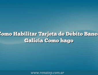 Como Habilitar Tarjeta de Débito Banco Galicia  Como hago