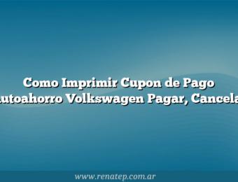 Como Imprimir Cupon de Pago Autoahorro Volkswagen  Pagar, Cancelar