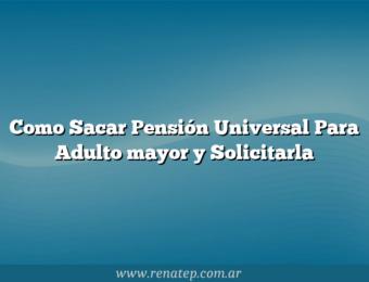 Como Sacar Pensión Universal Para Adulto mayor y Solicitarla
