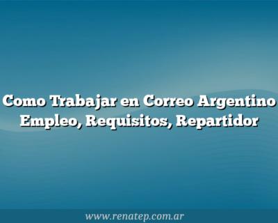 Como Trabajar en Correo Argentino  Empleo, Requisitos, Repartidor