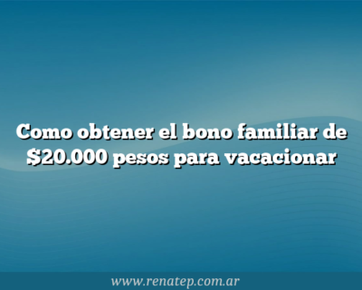 Como obtener el bono familiar de $20.000 pesos para vacacionar