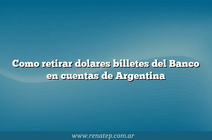 Como retirar dolares billetes del Banco en cuentas de Argentina