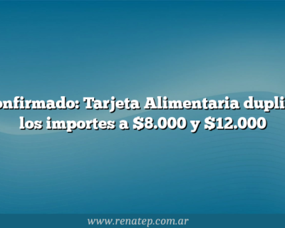 Confirmado: Tarjeta Alimentaria duplica los importes a $8.000 y $12.000