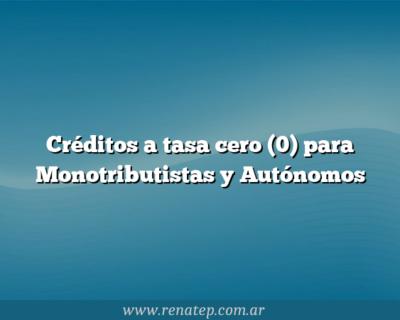 Créditos a tasa cero (0) para Monotributistas y Autónomos