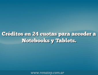 Créditos en 24 cuotas para acceder a Notebooks y Tablets.