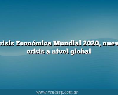 Crisis Económica Mundial 2020,  nueva crisis a nivel global