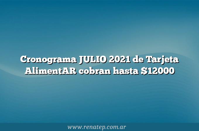 Cronograma JULIO 2021 de Tarjeta AlimentAR cobran hasta $12000