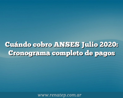 Cuándo cobro ANSES Julio 2020: Cronograma completo de pagos