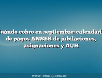 Cuándo cobro en septiembre: calendario de pagos ANSES de jubilaciones, asignaciones y AUH