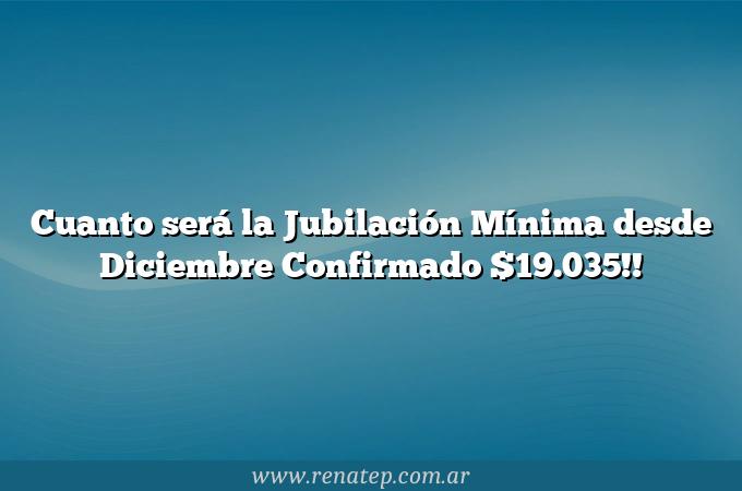 Cuanto será la Jubilación Mínima desde Diciembre  Confirmado $19.035!!