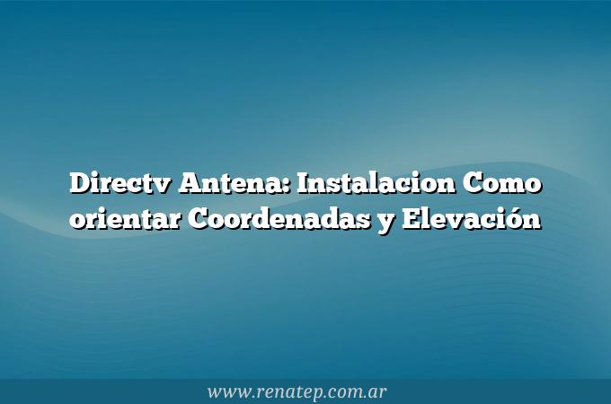 Directv Antena: Instalacion Como orientar  Coordenadas y Elevación