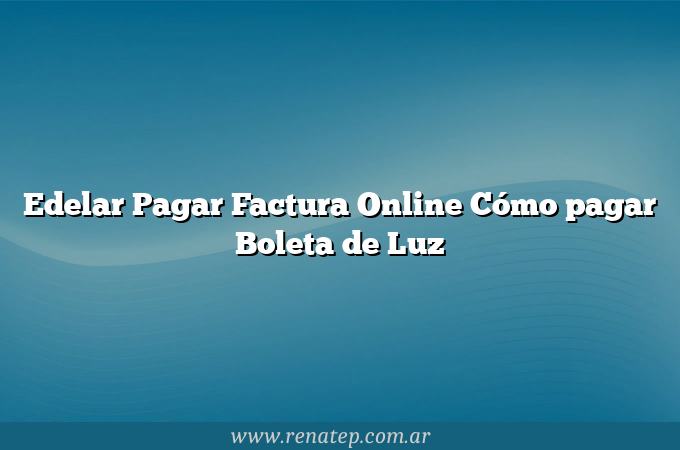Edelar Pagar Factura Online Cómo pagar Boleta de Luz